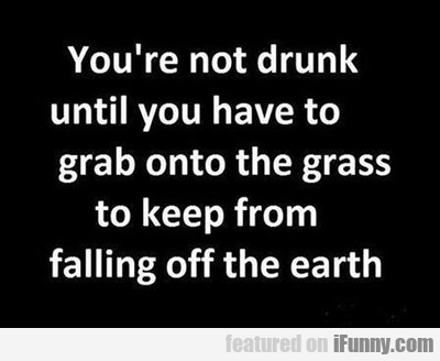 You're Not Drunk Until...