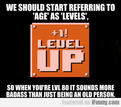 We Should Start Refering To Age As Levels...