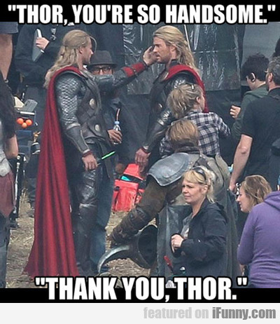 Thor, You're So Handsome...