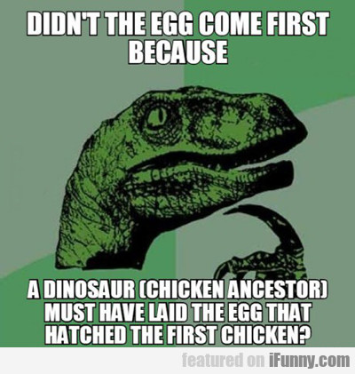 didn't the eggs come first...