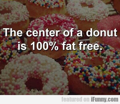 The Center Of A Donut Is 100% Fat Free...