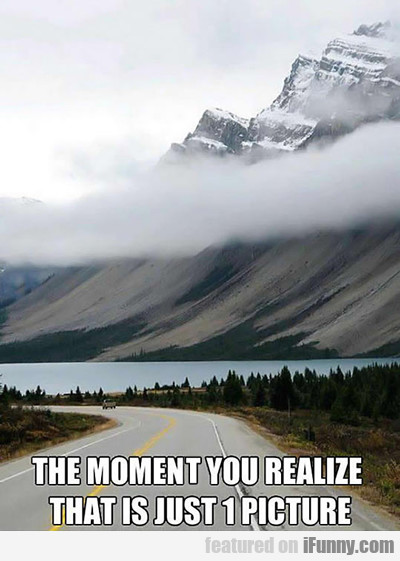 the moment you realize that is just one picture...