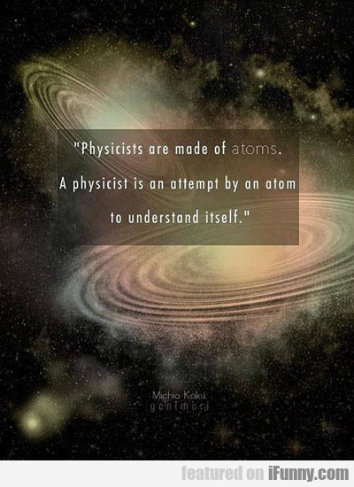 Physicists Are Made Of Atoms...
