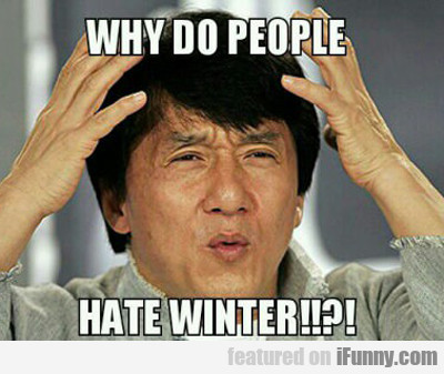 Why Do People Hate Winter...