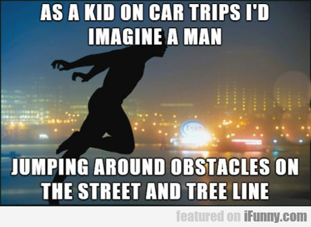As A Kid On Car Trips I'd Imagine A Man...