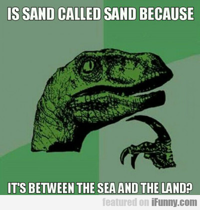 Is Sand Called Sand Because...