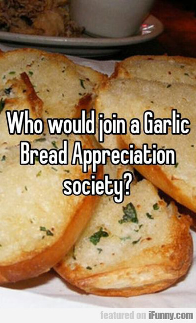 who would join a garlic bread...