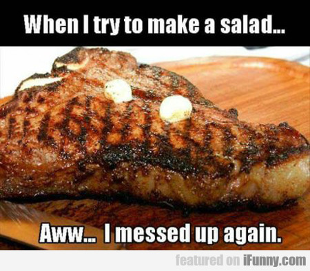 When I Try To Make A Salad...