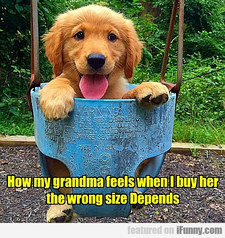 How My Grandma Feels When I Buy Her...