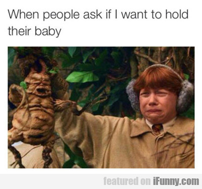 When People Ask Me If I Want To Hold Their Baby...