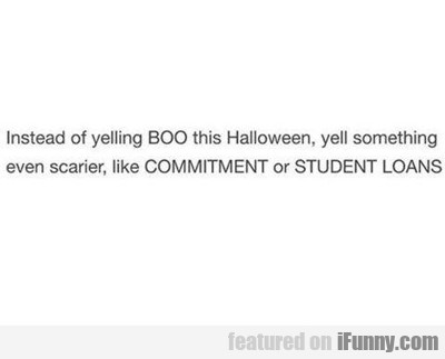Instead Of Yelling Boo...