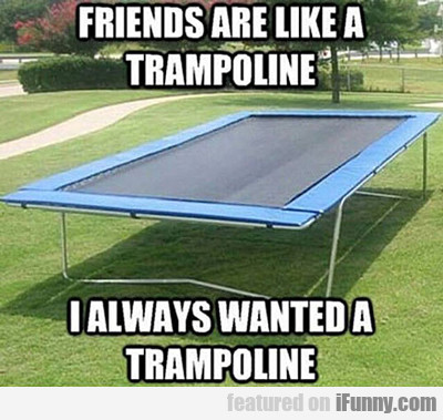 Friends Are Like A Trampoline...
