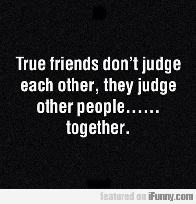 True Friends Don't Judge Each Other...