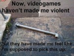 Now, Videogames Haven't Made Me...
