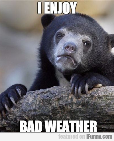 i enjoy bad weather...
