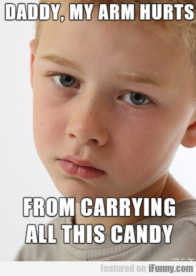 Daddy My Arm Hurts From Carrying All This Candy.
