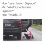 "Hoe: ""yeah I Watch Digimon""..."
