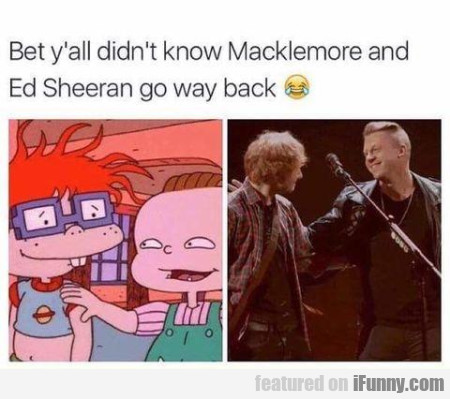 Bet Yall Didnt Know Mackelmore And Ed Sheeran