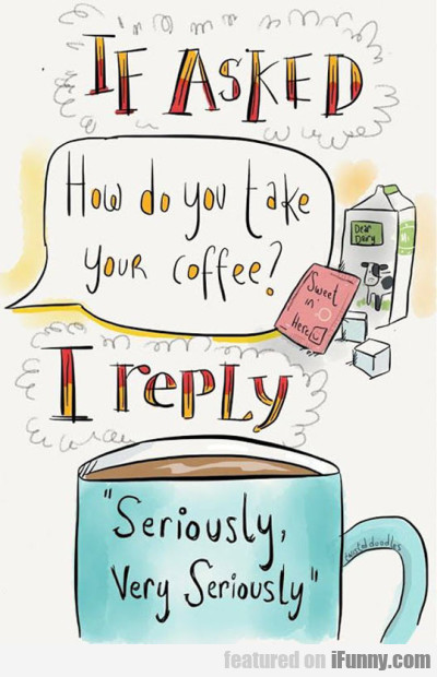 If Asked How Do You Take You Cofee I Reply