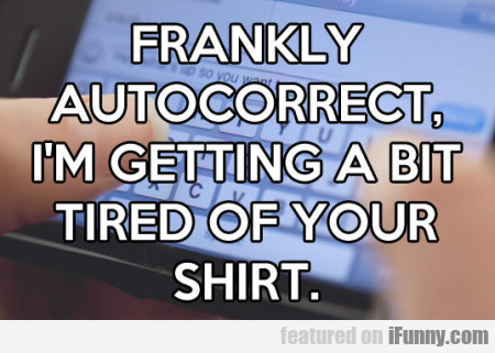 Frankly Autocorrect I M Getting A Bit Tired
