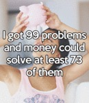 I Got 99 Problems And Money Could...