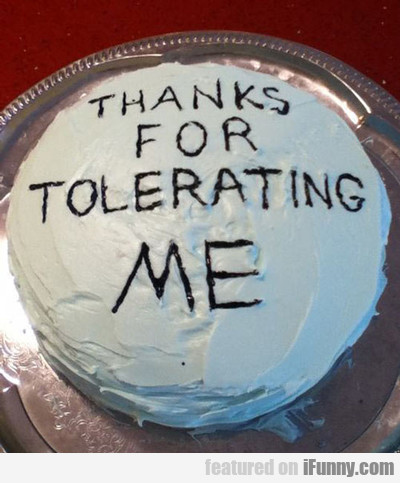 Thanks For Tolerating Me...