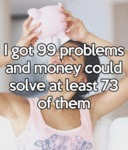 I Got 99 Problems And Money Could Solve