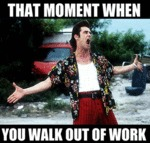 That Moment When You Walk Out Of Work...