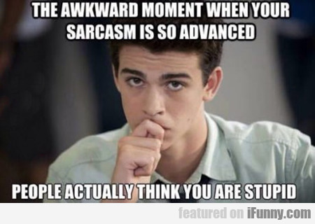 The Awkward Moment When Your Sarcasm Is So...
