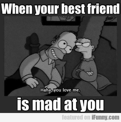 When Your Best Friend Is Mad At You...