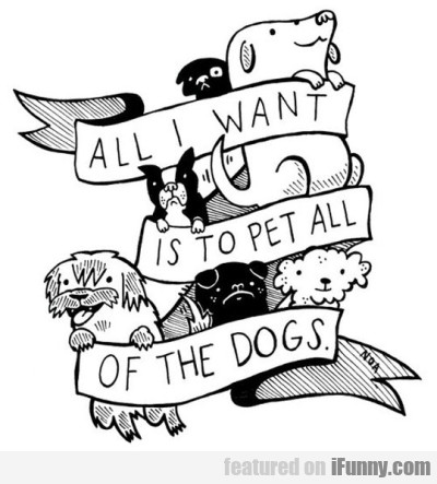 All I Want Is To Pet All Of The Dogd