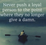 Never Push A Loyal Person To The Point Where...