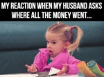 My Reaction When My Husband Asks Where All...