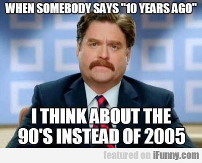 When Somebody Says 10 Years Ago...