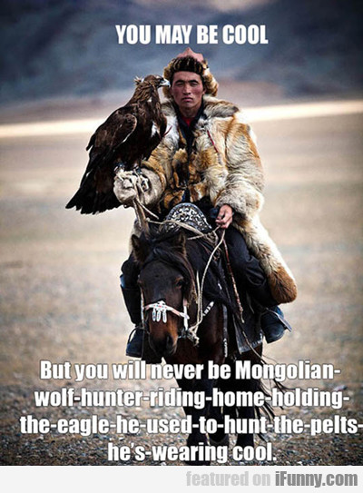 You May Be Cool, But You Will Never Be Mongolian