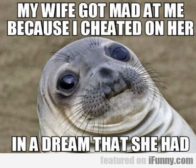 My Wife Got Mad At Me...