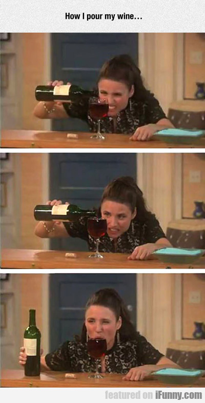 How I Pour My Wine...
