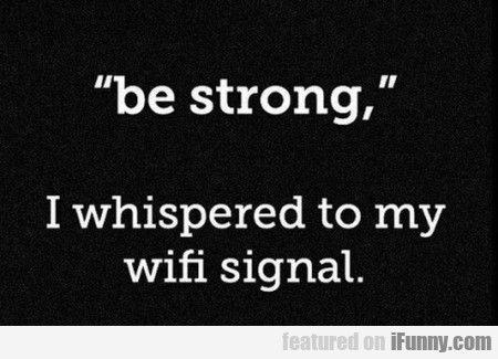 Be Strong I Whispered To My Wif