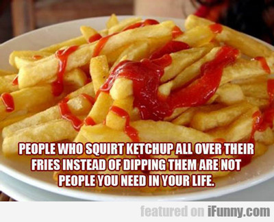 People Who Squirt Ketchup All Over Their Fries...