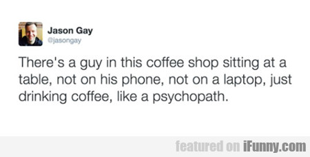 There's A Guy In This Coffee Shop...