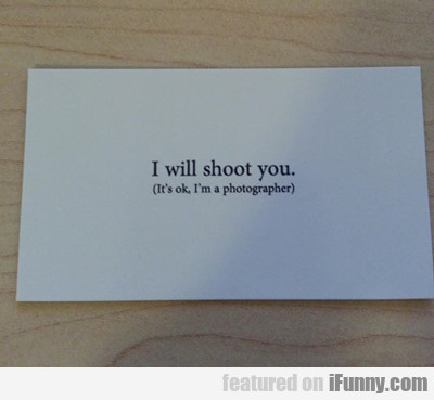I Will Shoot You, I'm A Photographer...