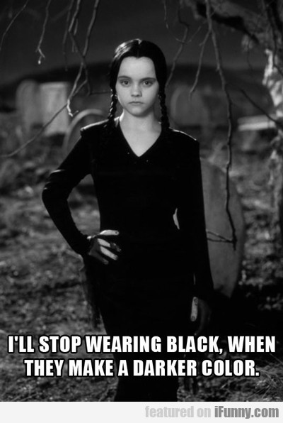 I'll Stop Wearing Black When...