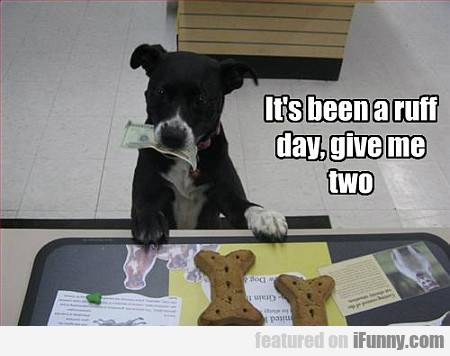 It's Been A Ruff Day, Give Me Two