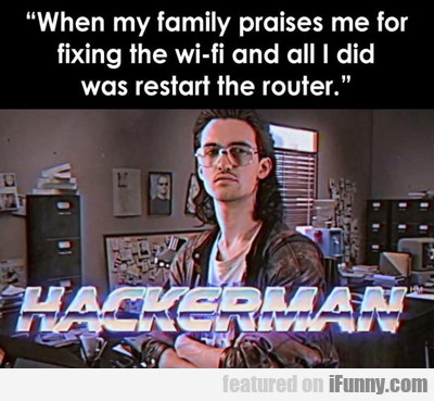 When My Family Praises Me For Fixing The Wifi...