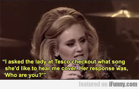 i asked the lady at tesco...