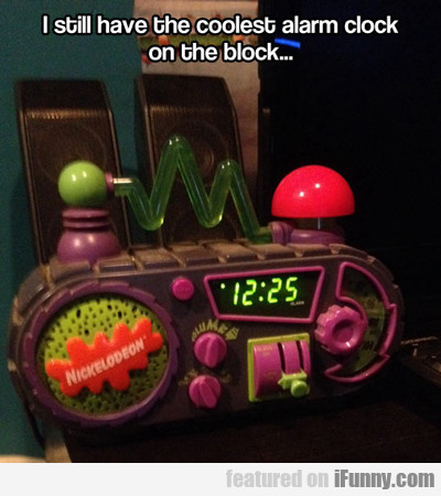 I Still Have The Coolest Alarm Clock On The Block