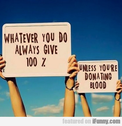 whatever you do, always give 100%...