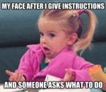 My Face After I Give Instructions...