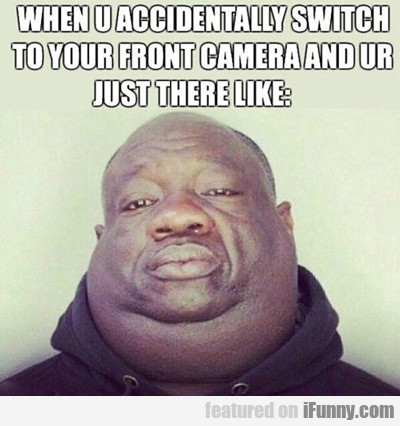 when you accidentally switch to your front camera