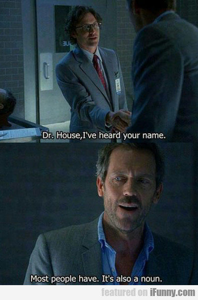 Dr. House, I Have Heard Your Name...